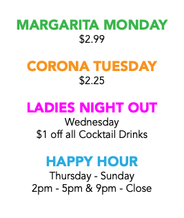 MARGARITA MONDAY $2.99 CORONA TUESDAY $2.25 LADIES NIGHT OUT Wednesday $1 off all Cocktail Drinks HAPPY HOUR Thursday - Sunday 2pm - 5pm & 9pm - Close